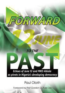 Forward to the Past (Echoes of June 12 and M. K. O. Abiola as Pivots in Nigeria's Developing Democracy)