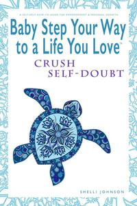 Baby Step Your Way to a Life You Love: Crush Self-Doubt (A Self-Help How-To Guide for Empowerment and Personal Growth)