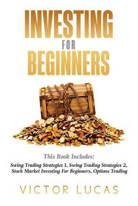 Investing for Beginners: This Book Includes: Swing Trading Strategies Volume 1, Swing Trading Strategies Volume 2, Stock Market Investing For Beginners, Options Trading,