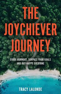 The Joychiever Journey: Evade Burnout, Surpass Your Goals and Out-Happy Everyone