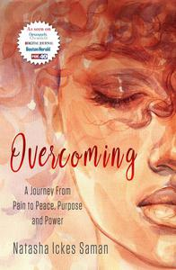 Overcoming : A Journey From Pain to Peace, Purpose and Power