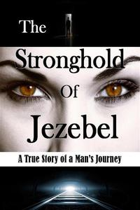 The Stronghold of Jezebel: A True Story of a Man's Journey