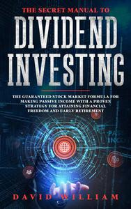 The Secret Manual to Dividend Investing: The Guaranteed Stock Market Formula for Making Passive Income with a Proven Strategy for Attaining Financial Freedom and Early Retirement