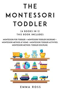 Montessori Toddler: (4 books in 1) The Complete Guide to Discover and Understand the Montessori Method, for Parents who Want to Raise Happy and Successful Children.