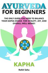 Ayurveda For Beginners: Kapha: The Only Guide You Need To Balance Your Kapha Dosha For Vitality, Joy, And Overall Well-being!!