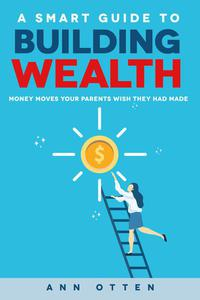 A Smart Guide to Building Wealth: Money Moves Your Parents Wish They Had Made