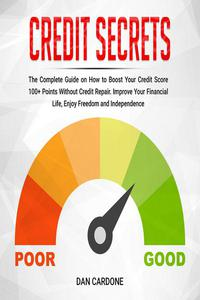 Credit Secrets: The Complete Guide on How to Boost Your Credit Score 100+ Points Without Credit Repair, Improve Your Financial Life, Enjoy Freedom and Independence