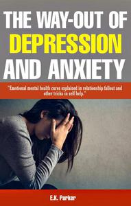 The Way-Out of Depression and Anxiety: Emotional Mental Health Cures Explained In Relationship Fallout and Other Tricks in Self-Help