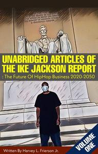 Unabridged Articles of the Ike Jackson Report :The Future of Hip Hop  Business 2020-2050