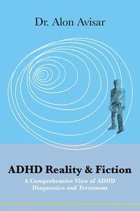 ADHD Reality & Fiction: A Comprehensive View of ADHD Diagnostics and Treatment