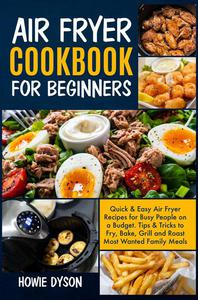 Air Fryer Cookbook For Beginners: Quick & Easy Air Fryer Recipes for Busy People on a Budget. Tips & Tricks to Fry, Bake, Grill and Roast Most Wanted Family Meals