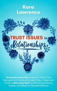 Trust Issues in Relationships: Overcome Insecurity Caused by Painful Past Betrayals from Family and Loved Ones. A Beginner's Guide to Eliminating Jealousy, Anxiety and Needy or Attached Behavior