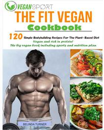 The Fit Vegan Cookbook: 120 Simple Bodybuilding Recipes for The Plant-Based Diet