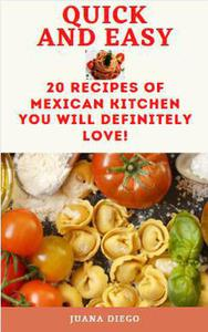 Quick And Easy: 20 Recipes of Mexican Kitchen You Will Definitely Love!