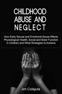 Childhood Abuse and Neglect How Early Sexual and Emotional Abuse Affects Physiological Health, Social and Brain Function in Children and What Strategies to Achieve