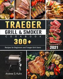 Traeger Grill & Smoker Cookbook 2021:300+ Recipes for Beginners and Traeger Grill Users