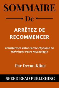 Sommaire De Arrêtez De Recommencer Par Devan Kline Transformez Votre Forme Physique En Maîtrisant Votre Psychologie