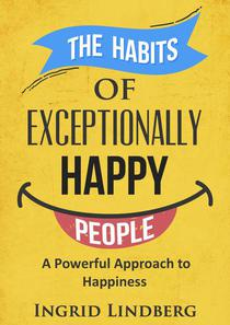 The Habits of Exceptionally Happy People  - A Powerful Approach to Happiness