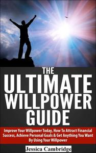 The Ultimate Willpower Guide: Improve Your Willpower Today, How To Attract Financial Success, Achieve Personal Goals & Get Anything You Want By Using Your Willpower