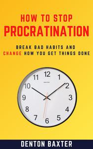 How To Stop Procrastination - Break Bad Habits And Change How You Get Things Done