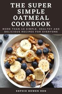 The Super Simple Oatmeal Cookbook: More Than 40 Simple, Healthy and Delicious Recipes for Everyone