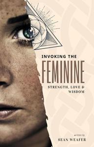 Invoking the Feminine: Strength, Love & Wisdom