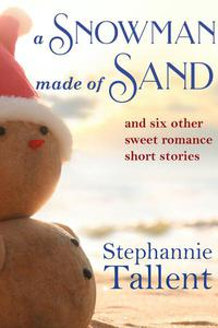 A Snowman Made of Sand and Six Other Sweet Romance Short Stories