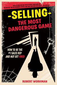 Selling - The Most Dangerous Game: How To Be The #1 Sales Rep And Not Get Fired