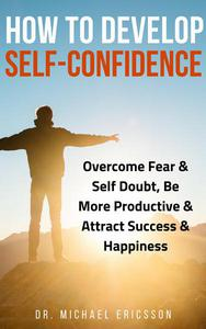How to Develop Self-Confidence: Overcome Fear & Self Doubt, Be More Productive & Attract Success & Happiness