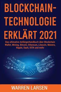 BLOCKCHAIN-TECHNOLOGIE ERKLÄRT 2021: Das ultimative Anfängerhandbuch über Blockchain Wallet, Mining, Bitcoin, Ethereum, Litecoin, Monero, Ripple, Dash, IOTA und mehr