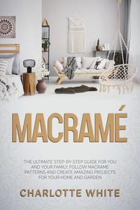Macramé: The Ultimate Step-by-Step Guide for you and Your Family. Follow Macrame Patterns and Create Amazing Projects for your Home and Garden.