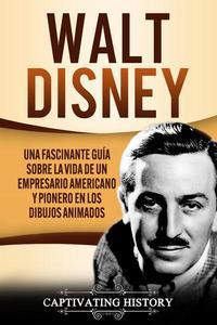 Walt Disney: Una Fascinante Guía sobre la Vida de un Empresario Americano y Pionero en los Dibujos Animados