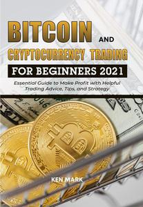 Bitcoin and Cryptocurrency Trading for Beginners 2021: Essential Guide to Make Profit with Helpful Trading Advice, Tips, and Strategy