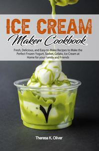 Ice Cream Maker Cookbook: Fresh, Delicious, and Easy-to-Make Recipes to Make the Perfect Frozen Yogurt, Sorbet, Gelato, Ice Cream at Home for your Family and Friends