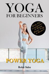 Yoga For Beginners: Power Yoga: The Complete Guide To Master Power Yoga; Benefits, Essentials, Poses (With Pictures), Precautions, Common Mistakes, FAQs And Common Myths