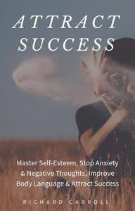 Attract Success: Master Self-Esteem, Stop Anxiety & Negative Thoughts, Improve Body Language & Attract Success