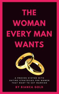 The Woman Every Man Wants: A Proven System with Dating Strategies for Women that Want to Get Married
