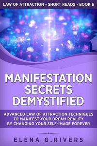 Manifestation Secrets Demystified: Advanced Law of Attraction Techniques to Manifest Your Dream Reality by Changing Your Self-Image Forever