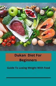 Dukan Diet For Beginners; Guide To Losing Weight With Food