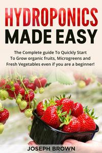 Hydroponics Made Easy: The Complete guide To Quickly Start To Grow organic fruits, Microgreens and Fresh Vegetables even if you are a beginner!