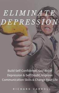 Eliminate Depression: Build Self-Confidence, Ged Rid of Depression & Self Doubt, Improve Communication Skills & Change Your Life