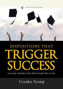 Dispositions That Trigger Success: Everyday Attitudes That Make People Win In Life