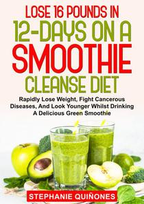 Lose 16 Pounds In 12-Days On A Smoothie Cleanse Diet: Rapidly Lose Weight, Fight Cancerous Diseases, And Look Younger Whilst Drinking A Delicious Green Smoothie
