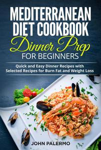 Mediterranean Diet Cookbook Dinner Prep for Beginners: Quick and Easy Dinner Recipes with Selected Recipes for Burn Fat and Weight Loss