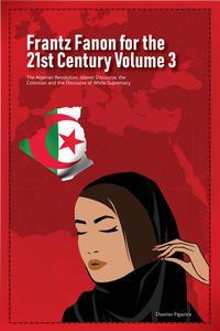 Frantz Fanon for the 21st Century Volume 3 The Algerian Revolution, Islamic Discourse, the Colonizer and the Discourse of White Supremacy