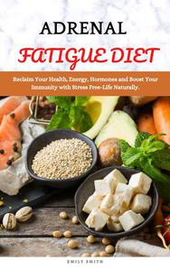 Adrenal Fatigue Diet: Reclaim Your Health, Energy, Hormones and Boost Your Immunity with Stress Free-Life Naturally