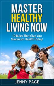 Master Healthy Living Now  10 Rules That Give You Maximum Health Today!