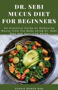 Dr. Sebi Mucus Diet for Beginners: An Essential Guide on Removing Mucus from the Body Using Dr. Sebi Diet and Approved Herbs