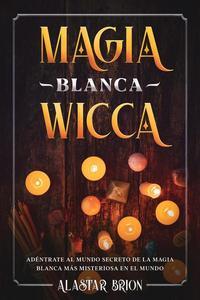 Magia Blanca Wicca: Adéntrate Secreto de la Magia Blanca más Misteriosa en el Mundo