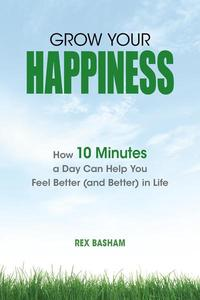 Grow Your Happiness: How 10 Minutes a Day Can Help You Feel Better (and Better) in Life